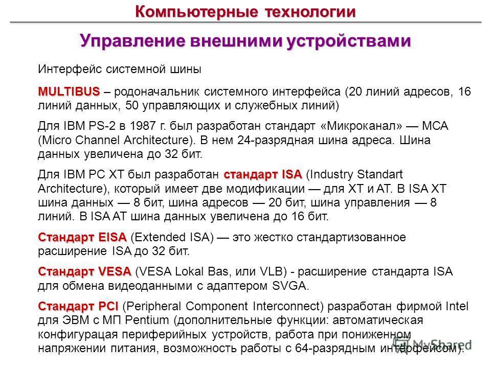 Управление внешними устройствами Компьютерные технологии Интерфейс системной шины MULTIBUS MULTIBUS – родоначальник системного интерфейса (20 линий адресов, 16 линий данных, 50 управляющих и служебных линий) Для IBM PS-2 в 1987 г. был разработан стан