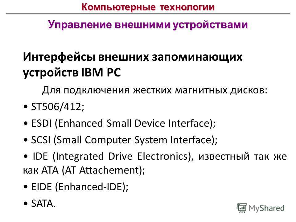 Управление внешними устройствами Компьютерные технологии Интерфейсы внешних запоминающих устройств IBM PC Для подключения жестких магнитных дисков: ST506/412; ESDI (Enhanced Small Device Interface); SCSI (Small Computer System Interface); IDE (Integr