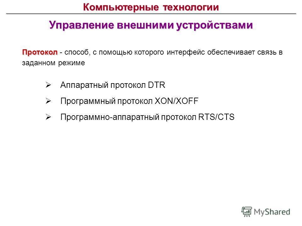 Управление внешними устройствами Компьютерные технологии Протокол Протокол - способ, с помощью которого интерфейс обеспечивает связь в заданном режиме Аппаратный протокол DTR Программный протокол XON/XOFF Программно-аппаратный протокол RTS/CTS