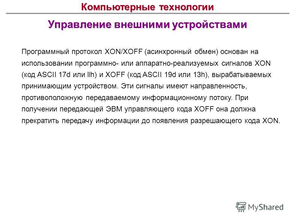 Управление внешними устройствами Компьютерные технологии Программный протокол XON/XOFF (асинхронный обмен) основан на использовании программно- или аппаратно-реализуемых сигналов XON (код ASCII 17d или llh) и XOFF (код ASCII 19d или 13h), вырабатывае