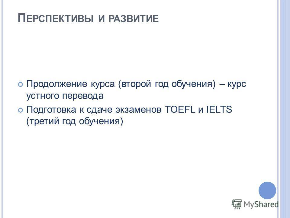 П ЕРСПЕКТИВЫ И РАЗВИТИЕ Продолжение курса (второй год обучения) – курс устного перевода Подготовка к сдаче экзаменов TOEFL и IELTS (третий год обучения)