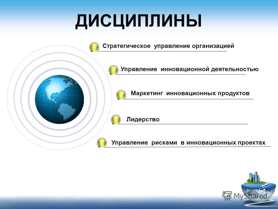 ДИСЦИПЛИНЫ Стратегическое управление организацией Управление инновационной деятельностью Маркетинг инновационных продуктов Лидерство Управление рисками в инновационных проектах
