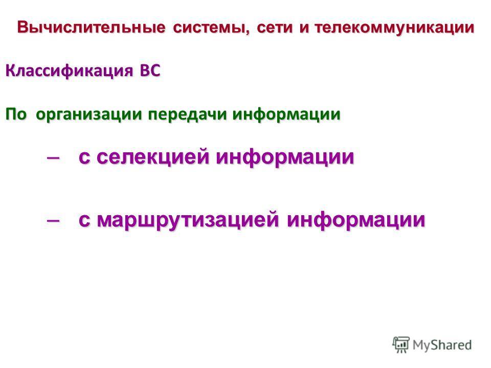 Классификация ВС –с селекцией информации –с маршрутизацией информации Вычислительные системы, сети и телекоммуникации По организации передачи информации