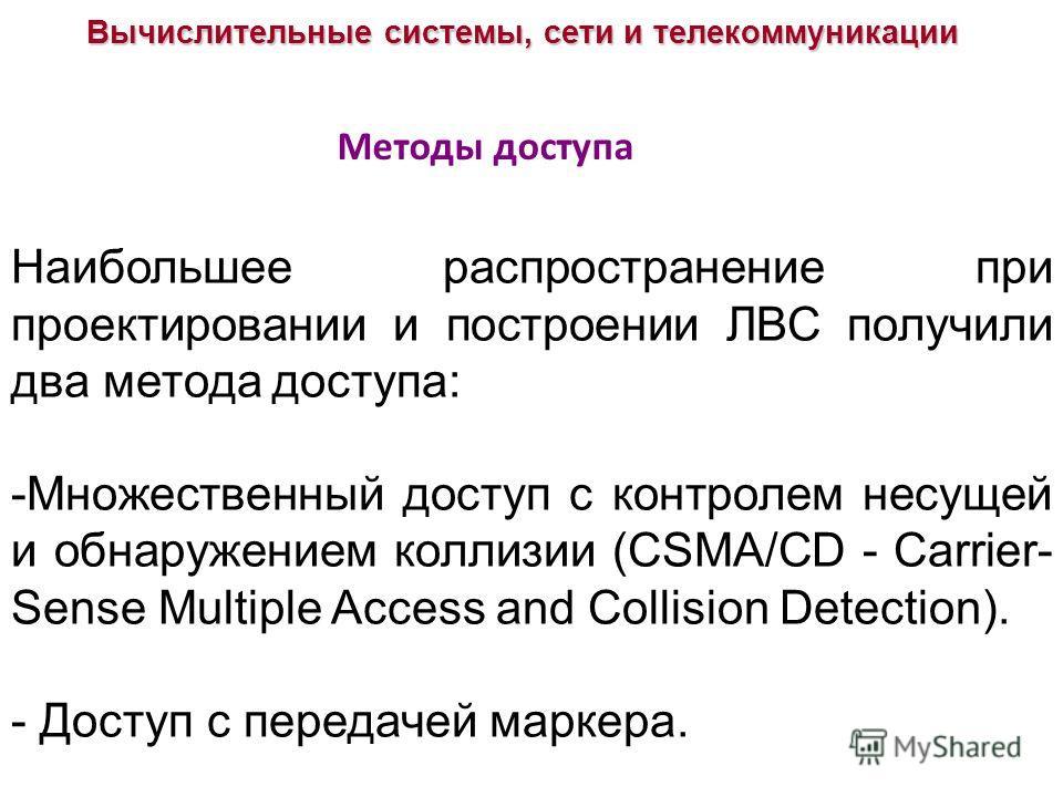 Вычислительные системы, сети и телекоммуникации Методы доступа Наибольшее распространение при проектировании и построении ЛВС получили два метода доступа: -Множественный доступ с контролем несущей и обнаружением коллизии (CSMA/CD - Carrier- Sense Mul