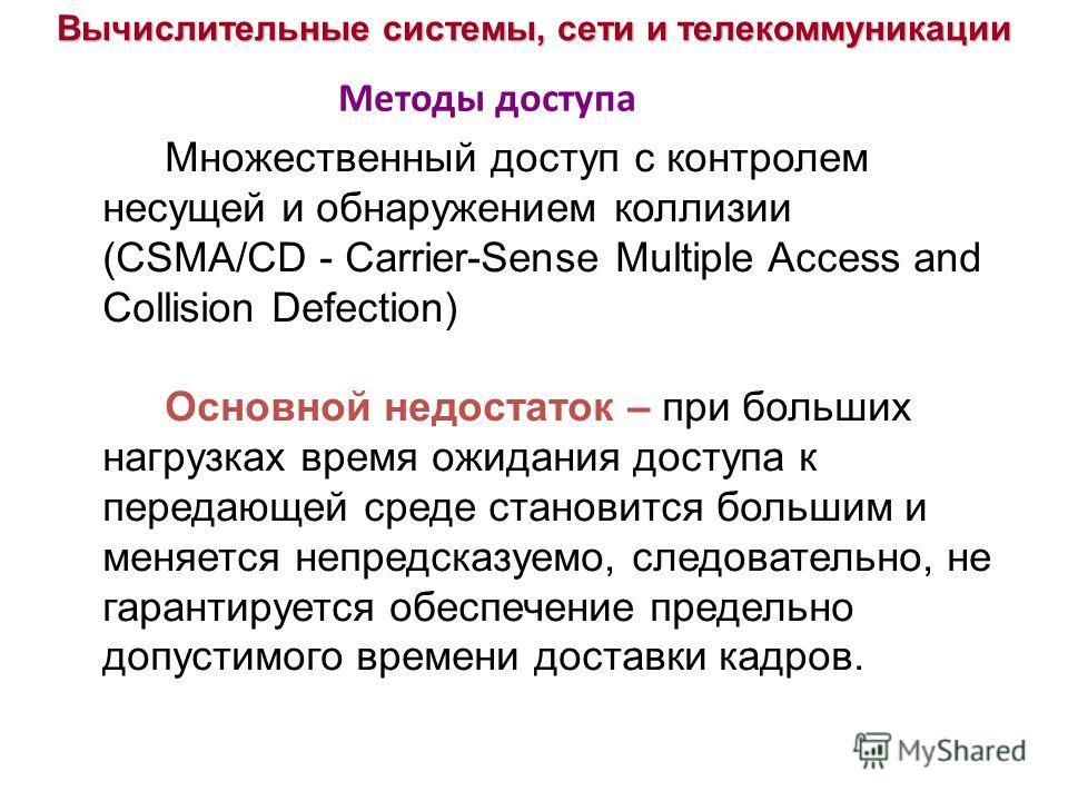 Вычислительные системы, сети и телекоммуникации Множественный доступ с контролем несущей и обнаружением коллизии (CSMA/CD - Carrier-Sense Multiple Access and Collision Defection) Основной недостаток – при больших нагрузках время ожидания доступа к пе