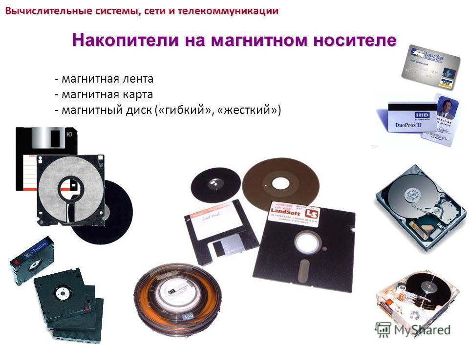 - магнитная лента - магнитная карта - магнитный диск («гибкий», «жесткий») Вычислительные системы, сети и телекоммуникации Накопители на магнитном носителе