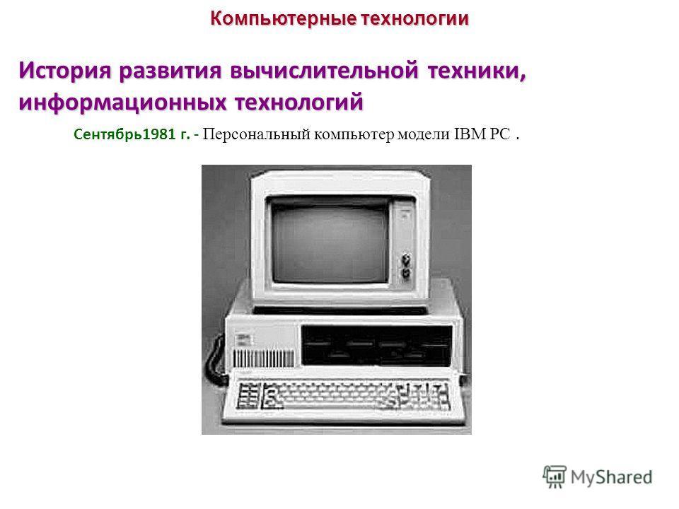 История развития вычислительной техники, информационных технологий Компьютерные технологии Сентябрь1981 г. - Персональный компьютер модели IBM PC.