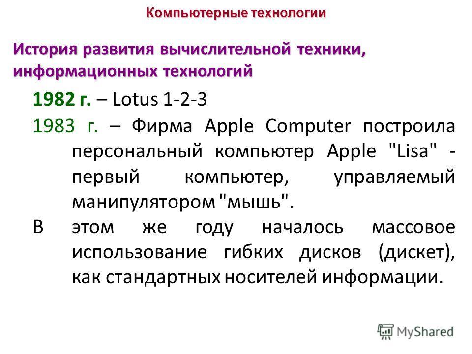 История развития вычислительной техники, информационных технологий 1982 г. – Lotus 1-2-3 1983 г. – Фирма Apple Computer построила персональный компьютер Apple