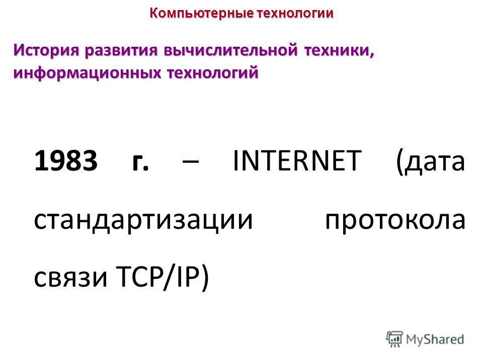 История развития вычислительной техники, информационных технологий 1983 г. – INTERNET (дата стандартизации протокола связи TCP/IP) Компьютерные технологии