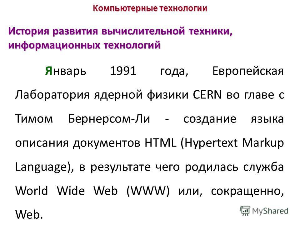 История развития вычислительной техники, информационных технологий Январь 1991 года, Европейская Лаборатория ядерной физики CERN во главе с Тимом Бернерсом-Ли - создание языка описания документов HTML (Hypertext Markup Language), в результате чего ро