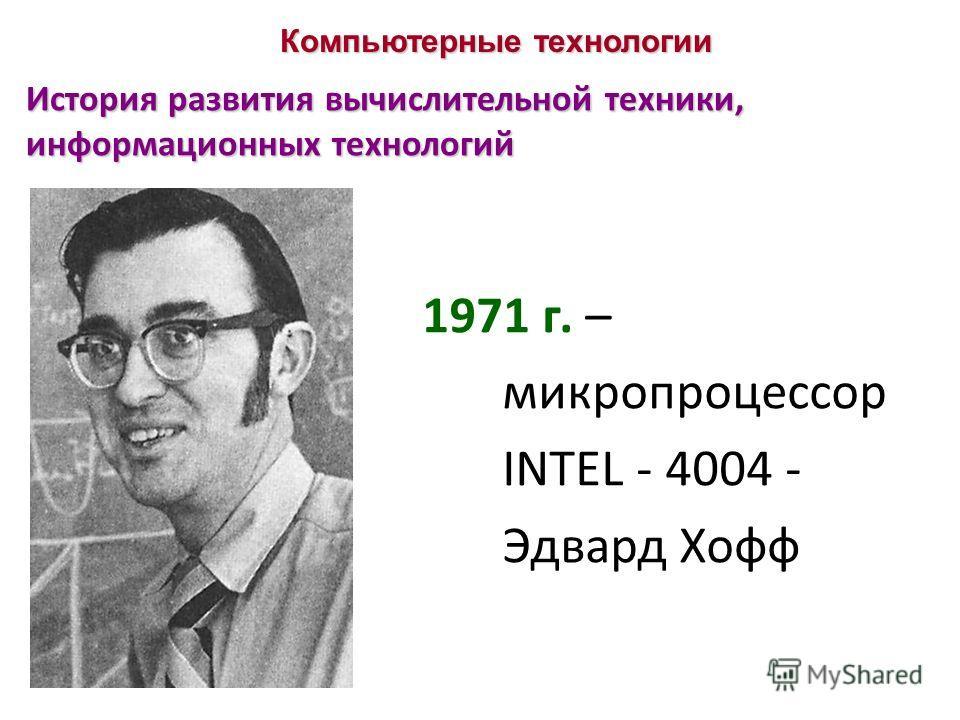 История развития вычислительной техники, информационных технологий 1971 г. – микропроцессор INTEL - 4004 - Эдвард Хофф
