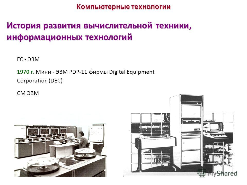 История развития вычислительной техники, информационных технологий ЕС - ЭВМ 1970 г. Мини - ЭВМ PDP-11 фирмы Digital Equipment Corporation (DEC) СМ ЭВМ Компьютерные технологии