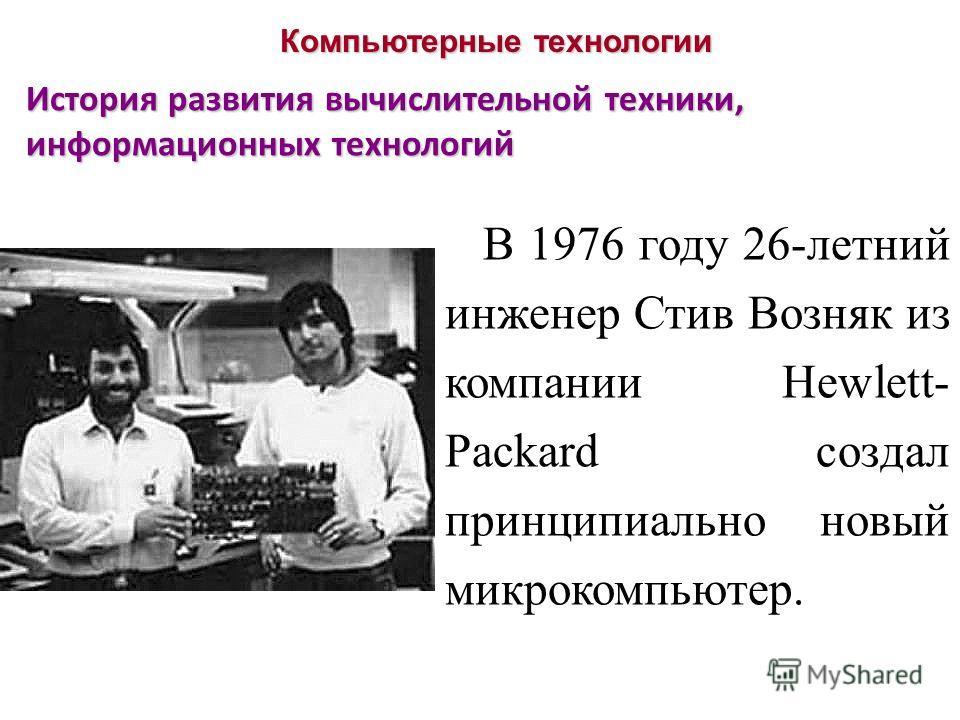 Компьютерные технологии История развития вычислительной техники, информационных технологий В 1976 году 26-летний инженер Стив Возняк из компании Hewlett- Packard создал принципиально новый микрокомпьютер.