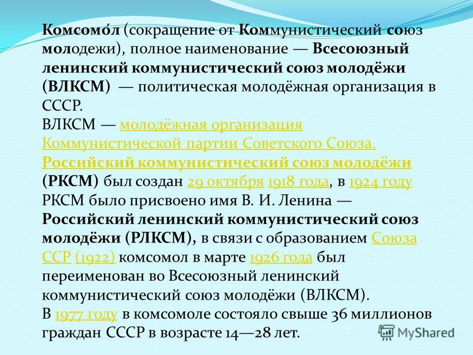 Комсомо́л (сокращение от Коммунистический союз молодежи), полное наименование Всесоюзный ленинский коммунистический союз молодёжи (ВЛКСМ) политическая молодёжная организация в СССР. ВЛКСМ молодёжная организация Коммунистической партии Советского Союз