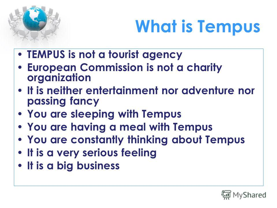 What is Tempus TEMPUS is not a tourist agency European Commission is not a charity organization It is neither entertainment nor adventure nor passing fancy You are sleeping with Tempus You are having a meal with Tempus You are constantly thinking abo