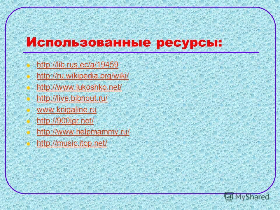 Использованные ресурсы: http://lib.rus.ec/a/19459 http://ru.wikipedia.org/wiki/ http://www.lukoshko.net/ http://live.bibnout.ru/ www.knigaline.ru http://900igr.net/ http://www.helpmammy.ru/ http://music.itop.net/