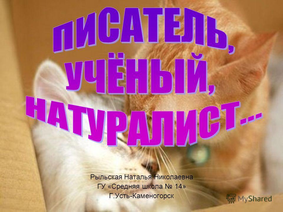 Рыльская Наталья Николаевна ГУ «Средняя школа 14» Г.Усть-Каменогорск