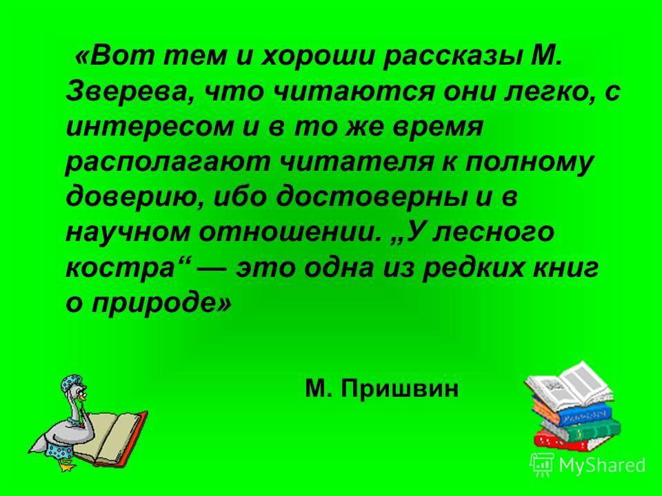 «Вот тем и хороши рассказы М. Зверева, что читаются они легко, с интересом и в то же время располагают читателя к полному доверию, ибо достоверны и в научном отношении. У лесного костра это одна из редких книг о природе» М. Пришвин