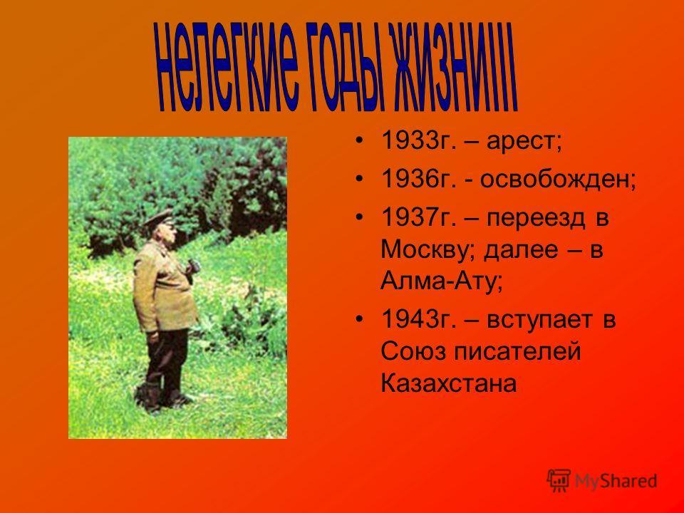 1933г. – арест; 1936г. - освобожден; 1937г. – переезд в Москву; далее – в Алма-Ату; 1943г. – вступает в Союз писателей Казахстана