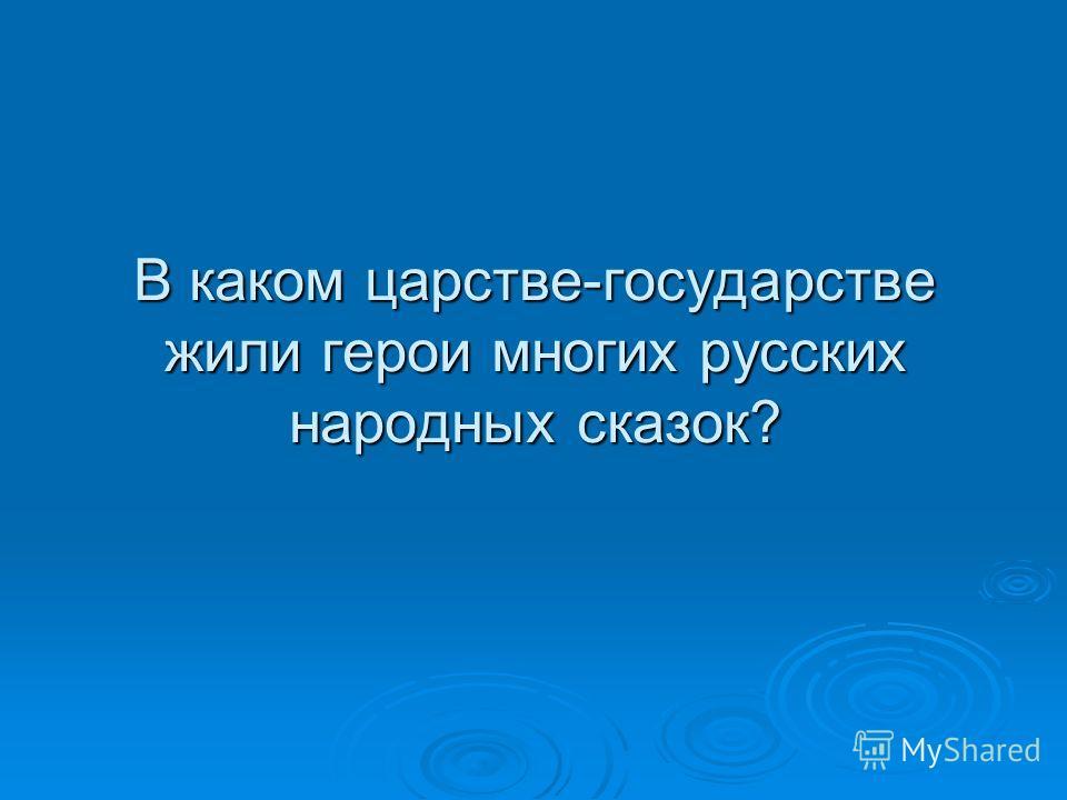 В каком царстве-государстве жили герои многих русских народных сказок?