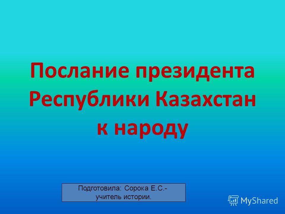 Послание президента Республики Казахстан к народу Подготовила: Сорока Е.С.- учитель истории.