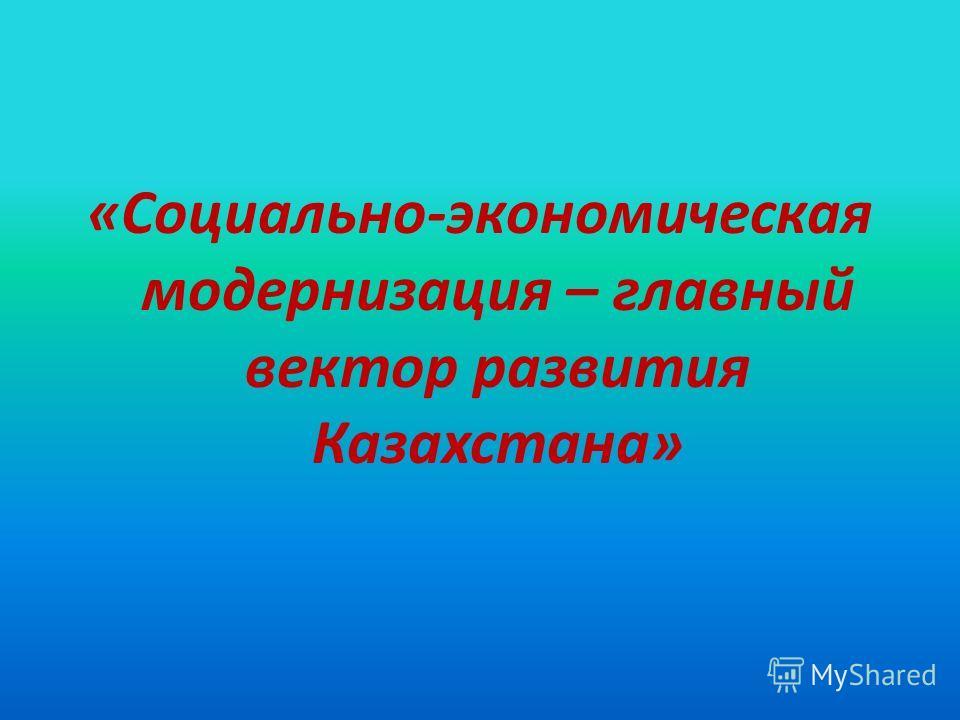 «Социально-экономическая модернизация – главный вектор развития Казахстана»