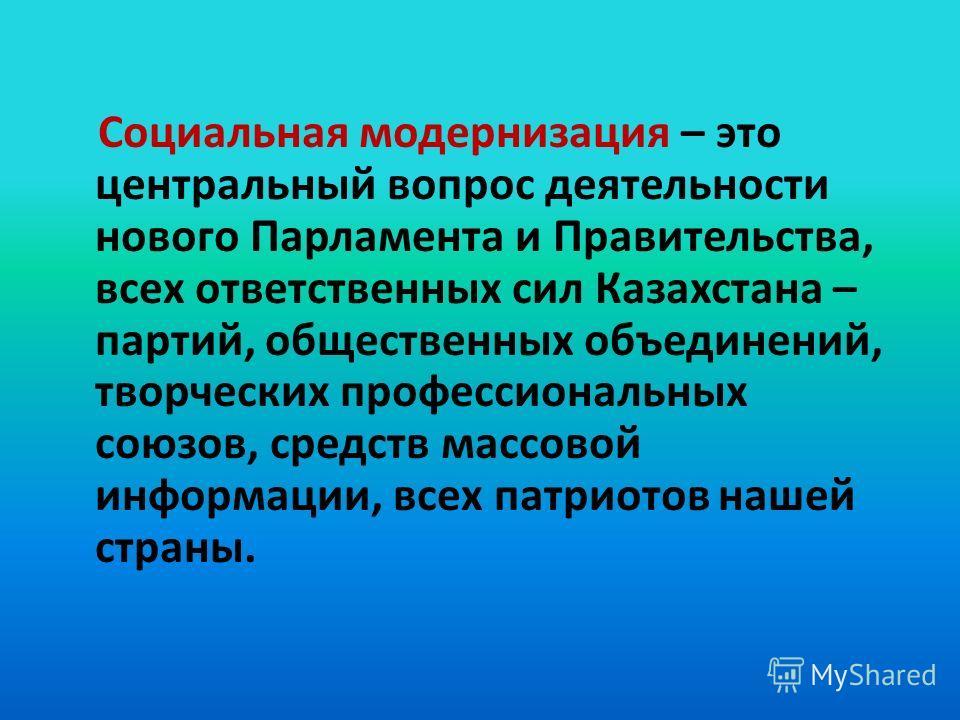Социальная модернизация – это центральный вопрос деятельности нового Парламента и Правительства, всех ответственных сил Казахстана – партий, общественных объединений, творческих профессиональных союзов, средств массовой информации, всех патриотов наш