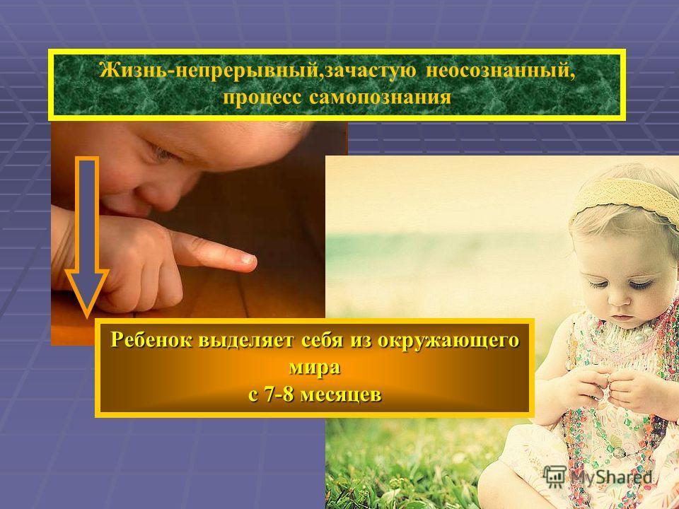 Жизнь-непрерывный,зачастую неосознанный, процесс самопознания Ребенок выделяет себя из окружающего мира с 7-8 месяцев