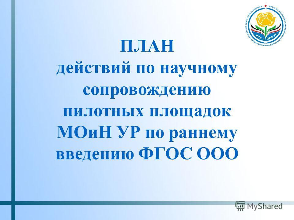 ПЛАН действий по научному сопровождению пилотных площадок МОиН УР по раннему введению ФГОС ООО