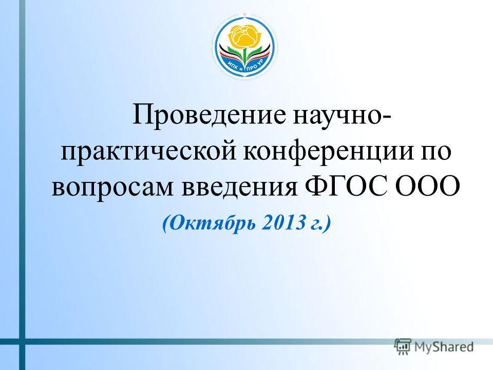 Проведение научно- практической конференции по вопросам введения ФГОС ООО (Октябрь 2013 г.)