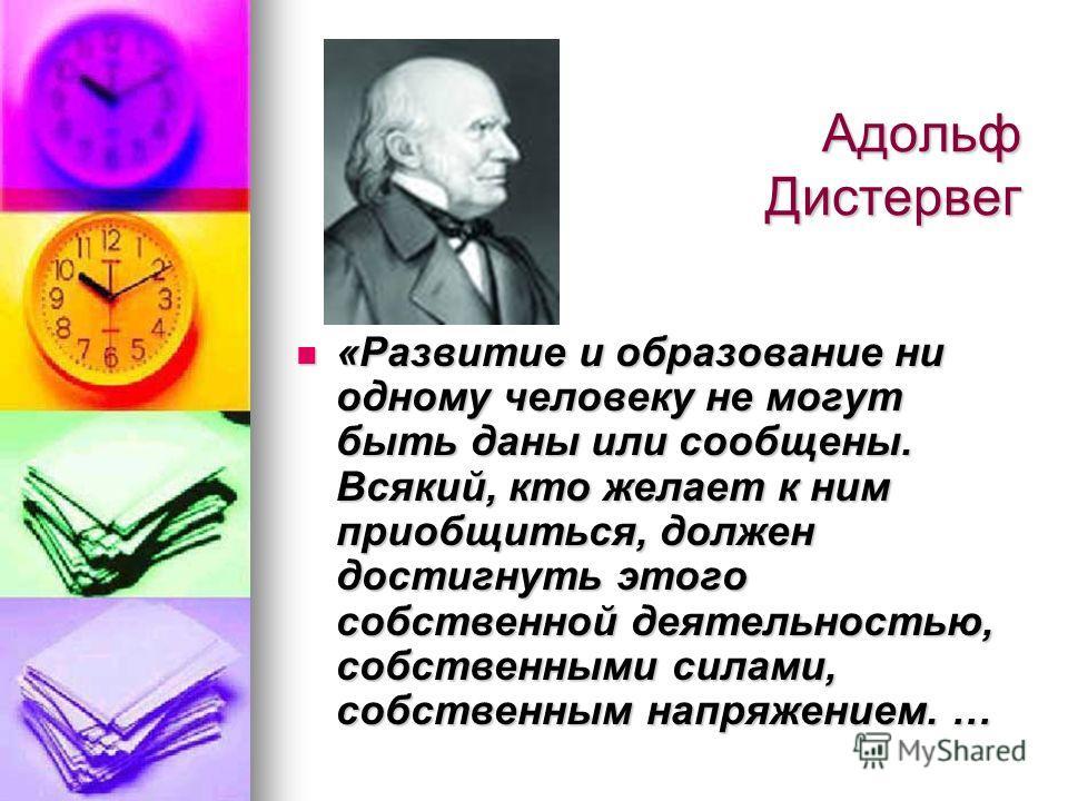 Адольф Дистервег «Развитие и образование ни одному человеку не могут быть даны или сообщены. Всякий, кто желает к ним приобщиться, должен достигнуть этого собственной деятельностью, собственными силами, собственным напряжением. … «Развитие и образова