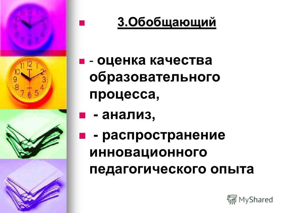3.Обобщающий 3.Обобщающий - оценка качества образовательного процесса, - анализ, - распространение инновационного педагогического опыта