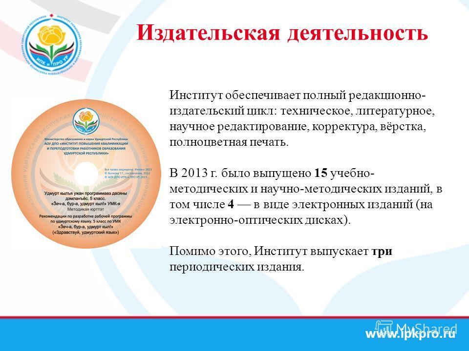 www.ipkpro.ru Издательская деятельность Институт обеспечивает полный редакционно- издательский цикл: техническое, литературное, научное редактирование, корректура, вёрстка, полноцветная печать. В 2013 г. было выпущено 15 учебно- методических и научно