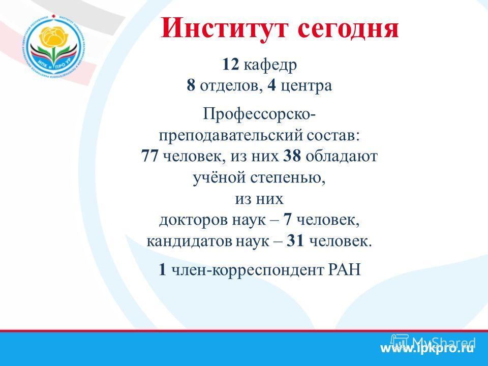 www.ipkpro.ru Институт сегодня 12 кафедр 8 отделов, 4 центра Профессорско- преподавательский состав: 77 человек, из них 38 обладают учёной степенью, из них докторов наук – 7 человек, кандидатов наук – 31 человек. 1 член-корреспондент РАН