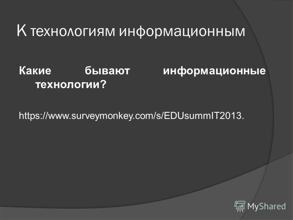 К технологиям информационным Какие бывают информационные технологии? https://www.surveymonkey.com/s/EDUsummIT2013.