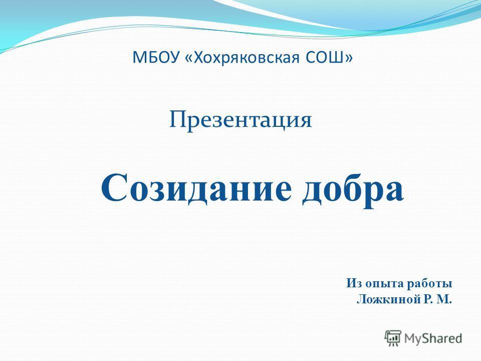 МБОУ «Хохряковская СОШ» Презентация Созидание добра Из опыта работы Ложкиной Р. М.