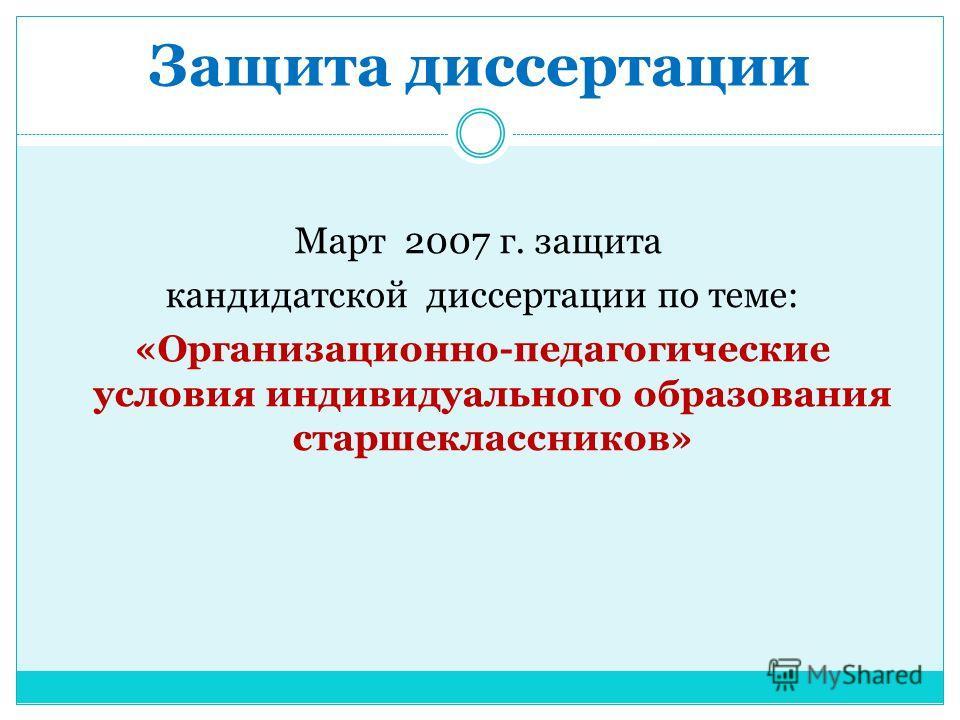 Защита диссертации Март 2007 г. защита кандидатской диссертации по теме: «Организационно-педагогические условия индивидуального образования старшеклассников»