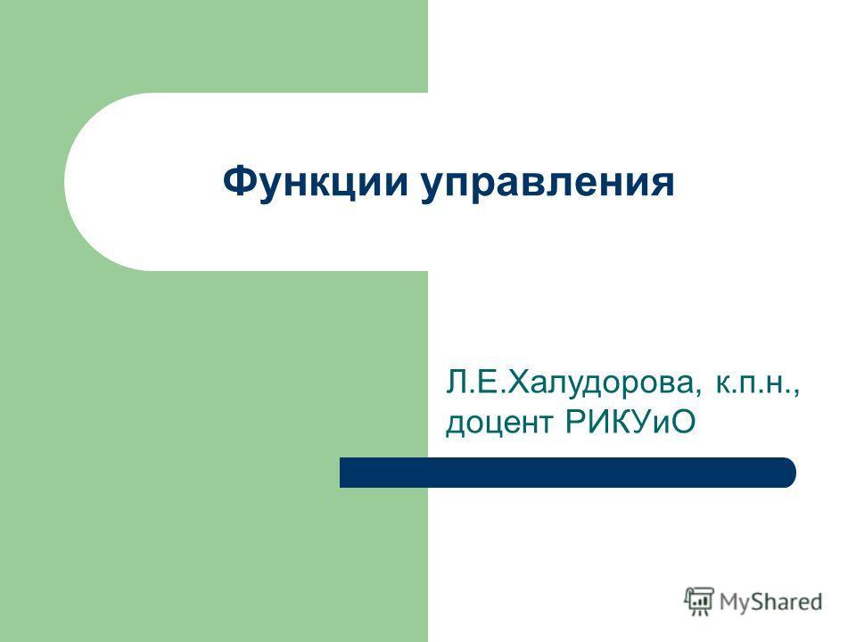 Функции управления Л.Е.Халудорова, к.п.н., доцент РИКУиО