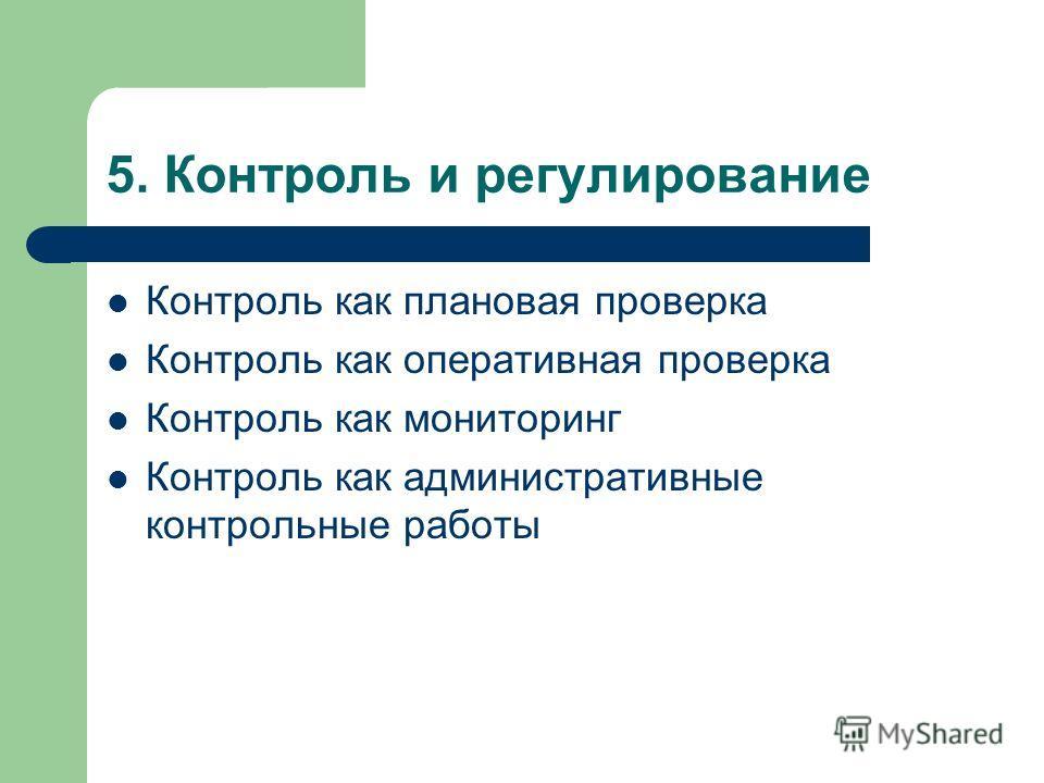 5. Контроль и регулирование Контроль как плановая проверка Контроль как оперативная проверка Контроль как мониторинг Контроль как административные контрольные работы