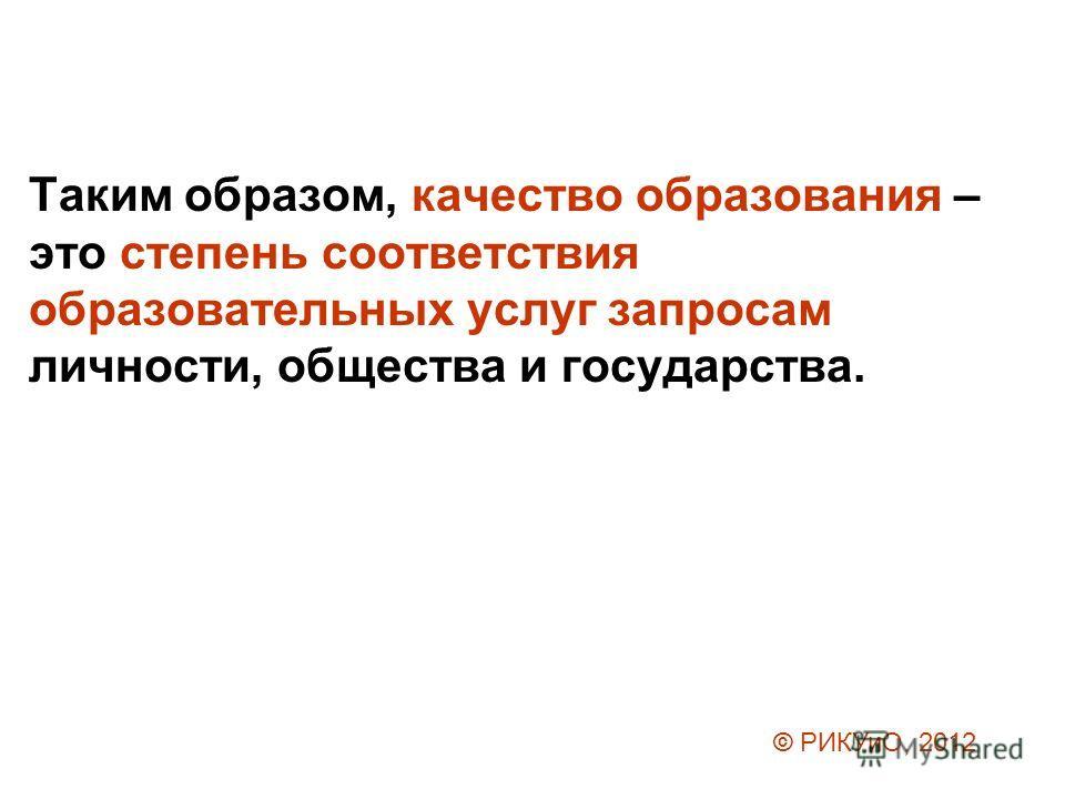 Таким образом, качество образования – это степень соответствия образовательных услуг запросам личности, общества и государства. © РИКУиО, 2012