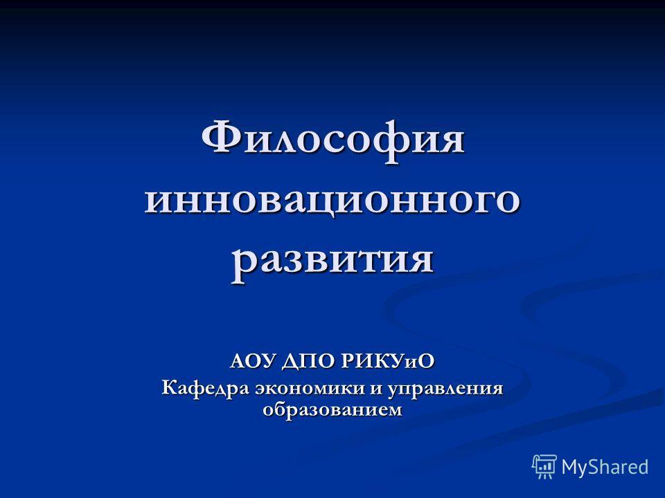 Философия инновационного развития АОУ ДПО РИКУиО Кафедра экономики и управления образованием