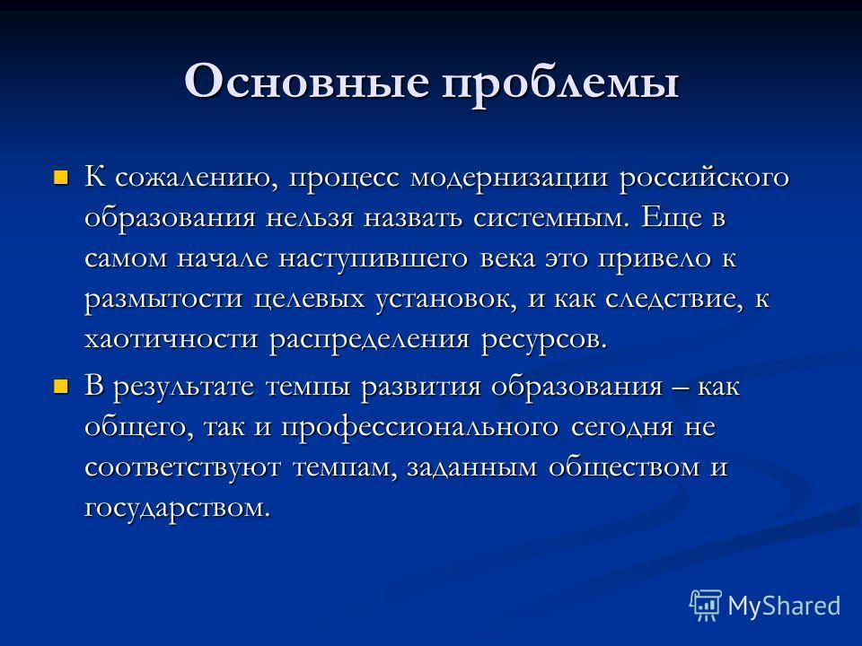 Основные проблемы К сожалению, процесс модернизации российского образования нельзя назвать системным. Еще в самом начале наступившего века это привело к размытости целевых установок, и как следствие, к хаотичности распределения ресурсов. К сожалению,