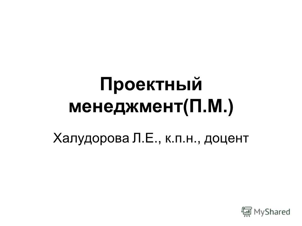 Проектный менеджмент(П.М.) Халудорова Л.Е., к.п.н., доцент