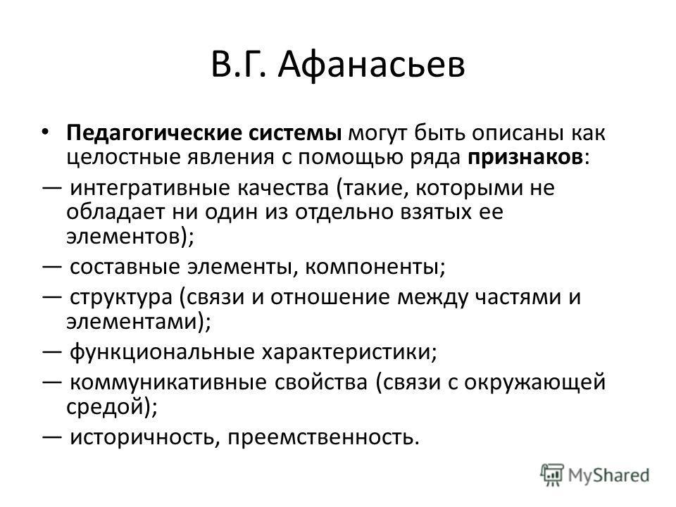 В.Г. Афанасьев Педагогические системы могут быть описаны как целостные явления с помощью ряда признаков: интегративные качества (такие, которыми не обладает ни один из отдельно взятых ее элементов); составные элементы, компоненты; структура (связи и