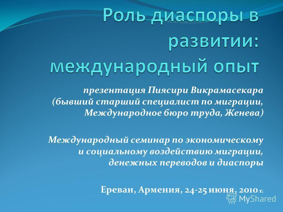презентация Пиясири Викрамасекара (бывший старший специалист по миграции, Международное бюро труда, Женева) Международный семинар по экономическому и социальному воздействию миграции, денежных переводов и диаспоры Ереван, Армения, 24-25 июня, 2010 г.