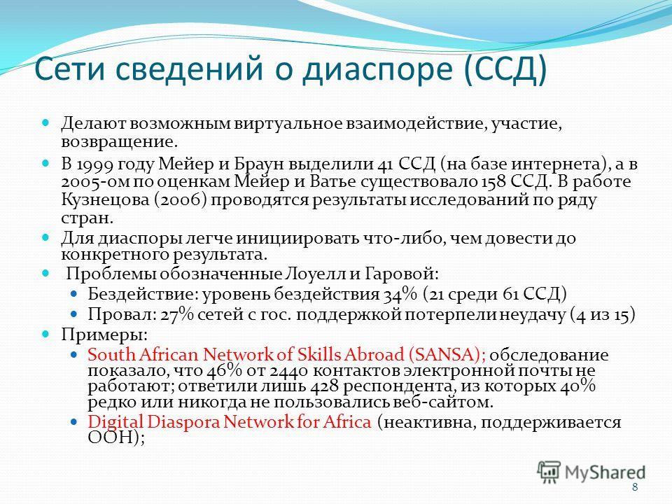 Сети сведений о диаспоре (ССД) Делают возможным виртуальное взаимодействие, участие, возвращение. В 1999 году Мейер и Браун выделили 41 ССД (на базе интернета), а в 2005-ом по оценкам Мейер и Ватье существовало 158 ССД. В работе Кузнецова (2006) пров