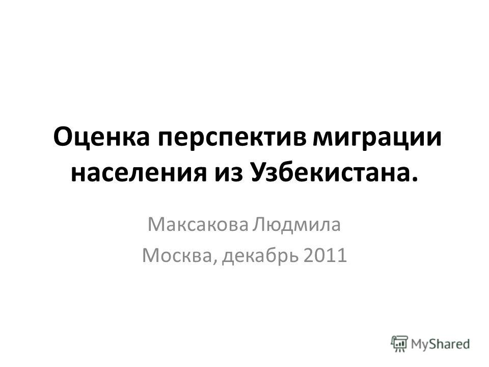 Оценка перспектив миграции населения из Узбекистана. Максакова Людмила Москва, декабрь 2011