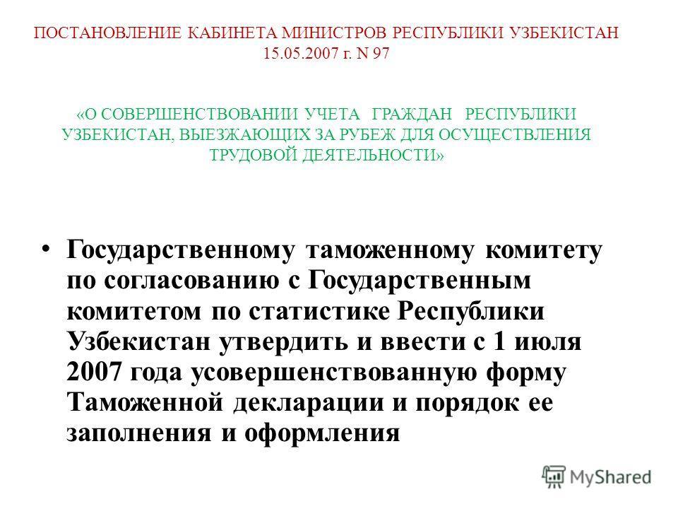 Государственному таможенному комитету по согласованию с Государственным комитетом по статистике Республики Узбекистан утвердить и ввести с 1 июля 2007 года усовершенствованную форму Таможенной декларации и порядок ее заполнения и оформления ПОСТАНОВЛ