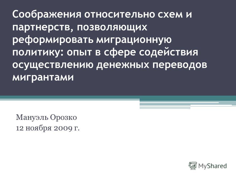 Соображения относительно схем и партнерств, позволяющих реформировать миграционную политику: опыт в сфере содействия осуществлению денежных переводов мигрантами Мануэль Орозко 12 ноября 2009 г.