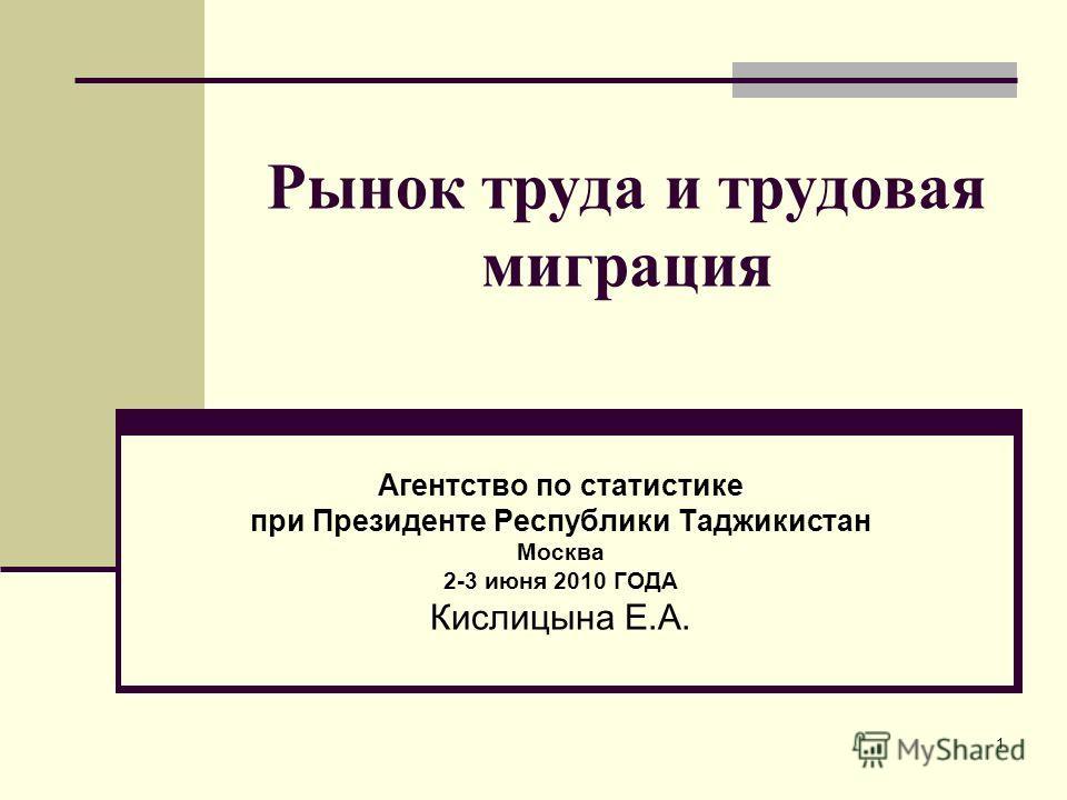 1 Рынок труда и трудовая миграция Агентство по статистике при Президенте Республики Таджикистан Москва 2-3 июня 2010 ГОДА Кислицына Е.А.